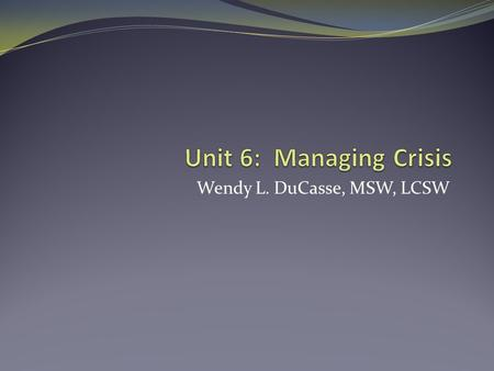 Wendy L. DuCasse, MSW, LCSW. Unit Objectives Evaluate client needs in crisis situations Apply crisis management strategies to provide ethical services.