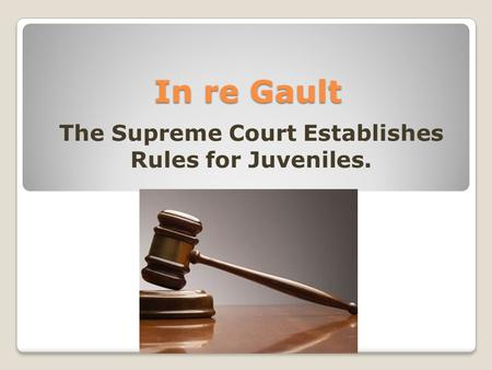 In re Gault The Supreme Court Establishes Rules for Juveniles.
