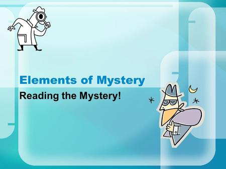 Elements of Mystery Reading the Mystery!. A mystery has: Catchy title Mood of suspense Clues to keep the reader involved Plot with problems, complications,