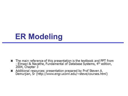 ER Modeling The main reference of this presentation is the textbook and PPT from : Elmasri & Navathe, Fundamental of Database Systems, 4 th edition, 2004,