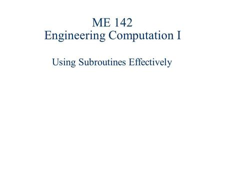 ME 142 Engineering Computation I Using Subroutines Effectively.