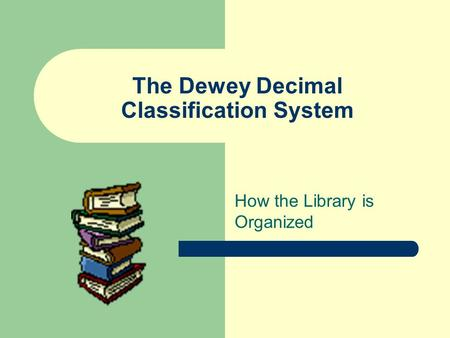 The Dewey Decimal Classification System How the Library is Organized.