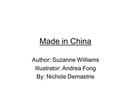 Made in China Author: Suzanne Williams Illustrator: Andrea Fong By: Nichole Demastrie.