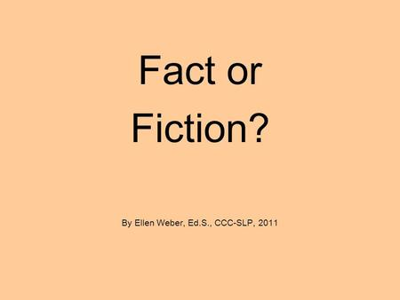 Fact or Fiction? By Ellen Weber, Ed.S., CCC-SLP, 2011.