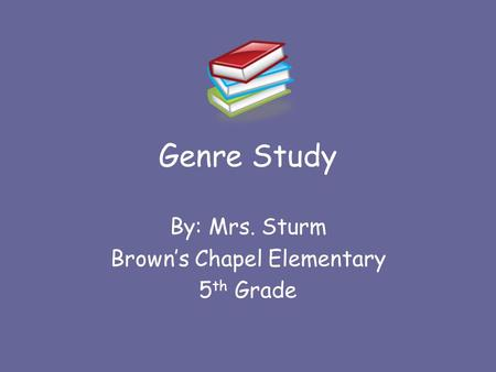 Genre Study By: Mrs. Sturm Brown's Chapel Elementary 5 th Grade.