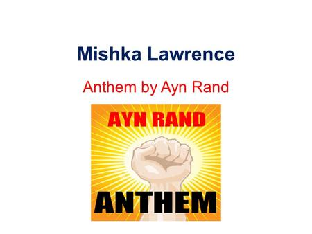 Mishka Lawrence Anthem by Ayn Rand.
