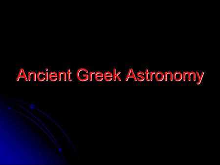Ancient Greek Astronomy. The First Greek Astronomers The time when Greek astronomy was at its peak was between 700 BC-300 AD The time when Greek astronomy.