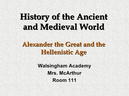 History of the Ancient and Medieval World Alexander the Great and the Hellenistic Age Walsingham Academy Mrs. McArthur Room 111.