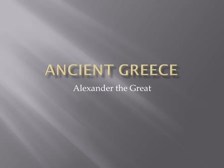 Alexander the Great.  Kingdom just north of Greece  Greeks thought Macedonians were barbarians  Macedonians thought of themselves as Greek  Spoke.