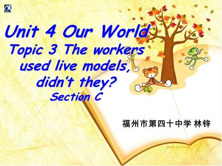 福州市第四十中学 林锌 Unit 4 Our World Topic 3 The workers used live models, didn't they? Section C.
