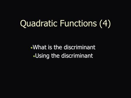 Quadratic Functions (4) What is the discriminant What is the discriminant Using the discriminant Using the discriminant.