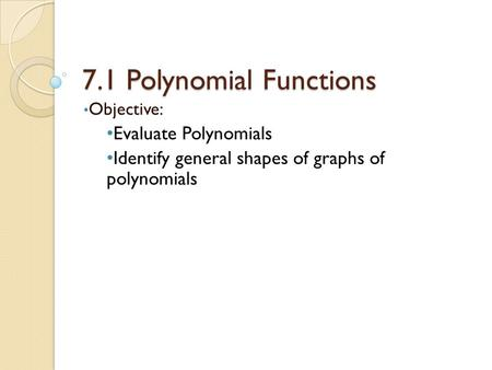 7.1 Polynomial Functions Objective: Evaluate Polynomials Identify general shapes of graphs of polynomials.
