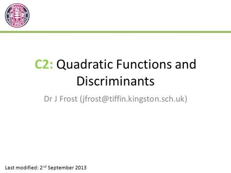C2: Quadratic Functions and Discriminants Dr J Frost Last modified: 2 nd September 2013.