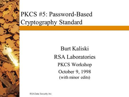 RSA Data Security, Inc. PKCS #5: Password-Based Cryptography Standard Burt Kaliski RSA Laboratories PKCS Workshop October 9, 1998 (with minor edits)