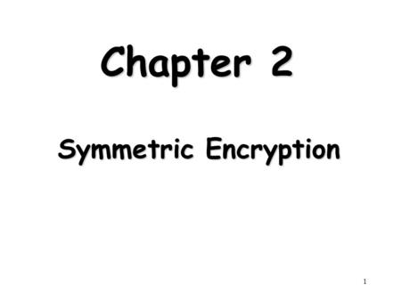 1 Chapter 2 Symmetric Encryption. 2 Outline Symmetric Encryption Principles Symmetric Encryption Algorithms Cipher Block Modes of Operation Location of.