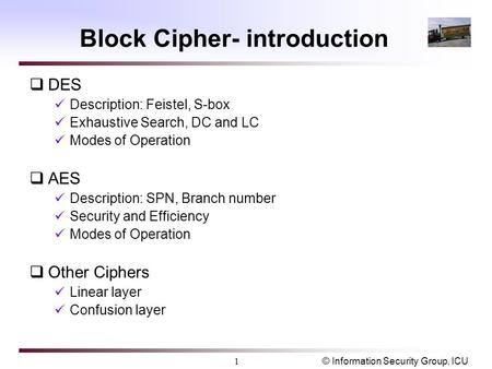 © Information Security Group, ICU1 Block Cipher- introduction  DES Description: Feistel, S-box Exhaustive Search, DC and LC Modes of Operation  AES Description: