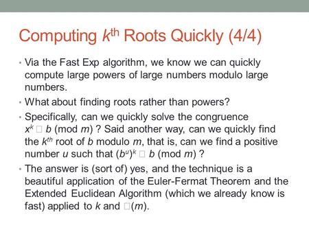 Computing k th Roots Quickly (4/4) Via the Fast Exp algorithm, we know we can quickly compute large powers of large numbers modulo large numbers. What.