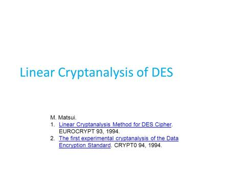 Linear Cryptanalysis of DES M. Matsui. 1.Linear Cryptanalysis Method for DES Cipher. EUROCRYPT 93, 1994.Linear Cryptanalysis Method for DES Cipher 2.The.
