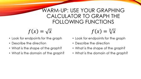 WARM-UP: USE YOUR GRAPHING CALCULATOR TO GRAPH THE FOLLOWING FUNCTIONS Look for endpoints for the graph Describe the direction What is the shape of the.