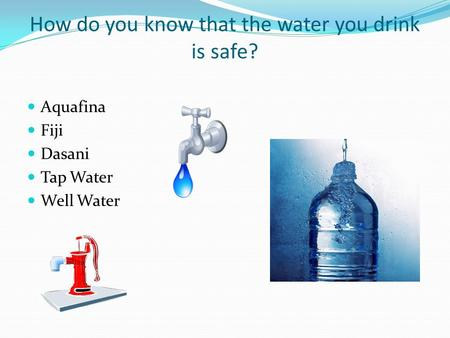 How do you know that the water you drink is safe? Aquafina Fiji Dasani Tap Water Well Water.