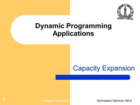 D Nagesh Kumar, IIScOptimization Methods: M6L5 1 Dynamic Programming Applications Capacity Expansion.