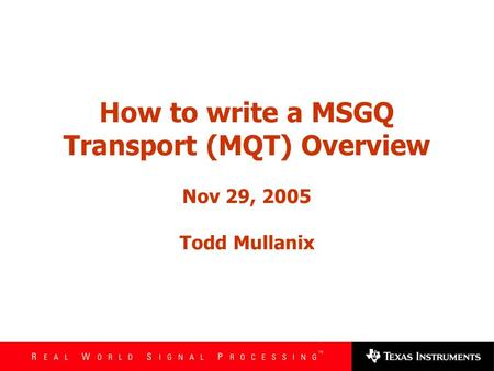 How to write a MSGQ Transport (MQT) Overview Nov 29, 2005 Todd Mullanix.