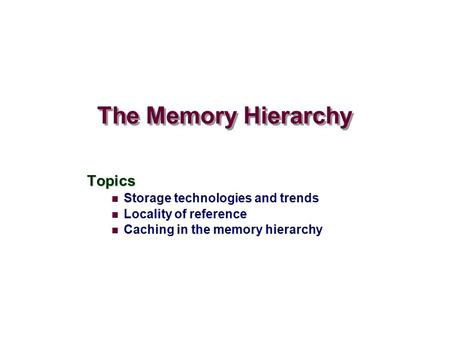 The Memory Hierarchy Topics Storage technologies and trends Locality of reference Caching in the memory hierarchy.