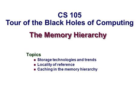 The Memory Hierarchy Topics Storage technologies and trends Locality of reference Caching in the memory hierarchy CS 105 Tour of the Black Holes of Computing.