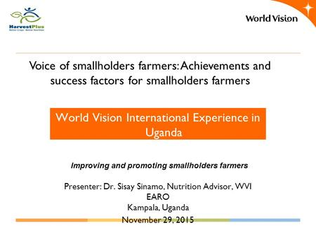 Voice of smallholders farmers: Achievements and success factors for smallholders farmers World Vision International Experience in Uganda Improving and.