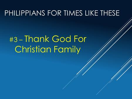 PHILIPPIANS FOR TIMES LIKE THESE #3 – Thank God For Christian Family.