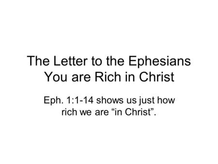 "The Letter to the Ephesians You are Rich in Christ Eph. 1:1-14 shows us just how rich we are ""in Christ""."