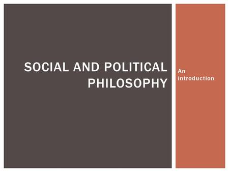 An introduction SOCIAL AND POLITICAL PHILOSOPHY.  How and why do societies organize? What purpose does that organization serve?  How do we define the.