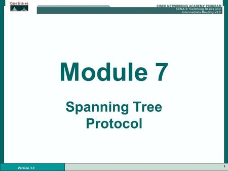 1 Version 3.0 Module 7 Spanning Tree Protocol. 2 Version 3.0 Redundancy Redundancy in a network is needed in case there is loss of connectivity in one.