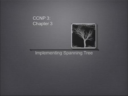 CCNP 3: Chapter 3 Implementing Spanning Tree. Overview Basics of implementing STP Election of Root Bridge and Backup Enhancing STP RSTP MSTP EtherChannels.