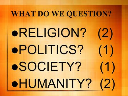 WHAT DO WE QUESTION? RELIGION? (2) POLITICS? (1) SOCIETY? (1) HUMANITY? (2)