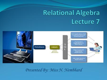 Presented By: Miss N. Nembhard. Relation Algebra Relational Algebra is : the formal description of how a relational database operates the mathematics.