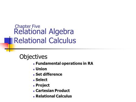 Relational Algebra Relational Calculus Objectives Fundamental operations in RA Union Set difference Select Project Cartesian Product Relational Calculus.
