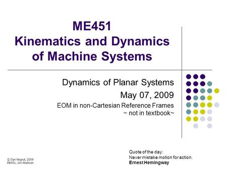 ME451 Kinematics and Dynamics of Machine Systems Dynamics of Planar Systems May 07, 2009 EOM in non-Cartesian Reference Frames ~ not in textbook~ Quote.