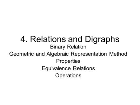 4. Relations and Digraphs Binary Relation Geometric and Algebraic Representation Method Properties Equivalence Relations Operations.