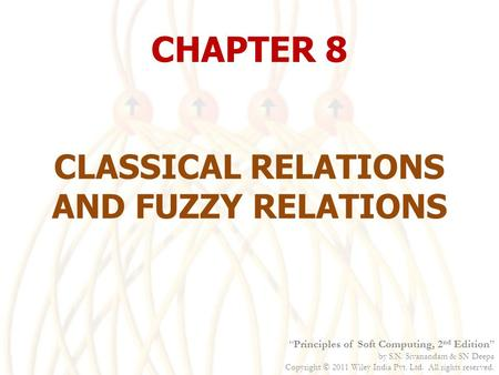 "CHAPTER 8 CLASSICAL RELATIONS AND FUZZY RELATIONS ""Principles of Soft Computing, 2 nd Edition"" by S.N. Sivanandam & SN Deepa Copyright  2011 Wiley India."