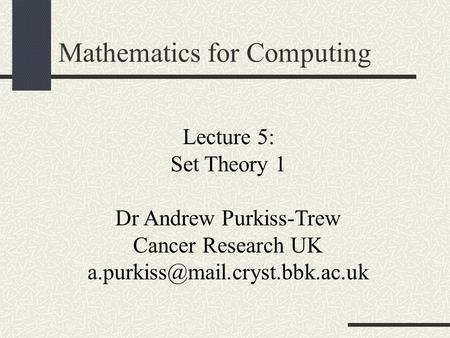 Lecture 5: Set Theory 1 Dr Andrew Purkiss-Trew Cancer Research UK Mathematics for Computing.