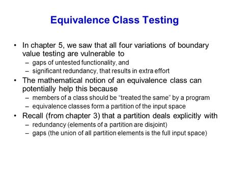 Equivalence Class Testing In chapter 5, we saw that all four variations of boundary value testing are vulnerable to –gaps of untested functionality, and.