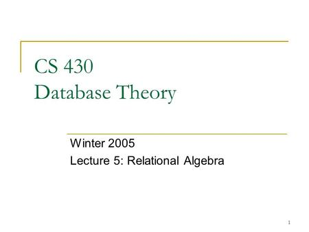 1 CS 430 Database Theory Winter 2005 Lecture 5: Relational Algebra.