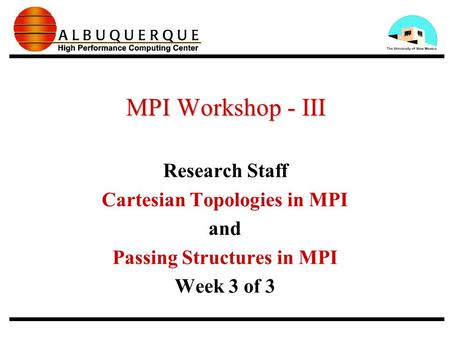 MPI Workshop - III Research Staff Cartesian Topologies in MPI and Passing Structures in MPI Week 3 of 3.