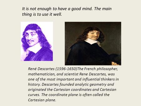 René Descartes (1596-1650)The French philosopher, mathematician, and scientist Rene Descartes, was one of the most important and influential thinkers in.