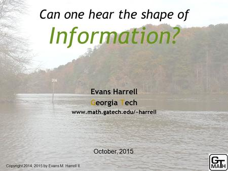 Can one hear the shape of Information? Copyright 2014, 2015 by Evans M. Harrell II. Evans Harrell Georgia Tech www.math.gatech.edu/~harrell October, 2015.