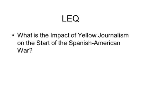 LEQ What is the Impact of Yellow Journalism on the Start of the Spanish-American War?