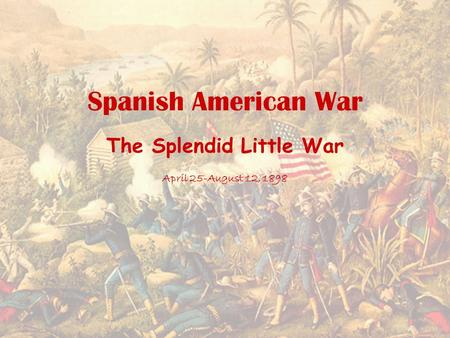 Spanish American War The Splendid Little War April 25-August 12, 1898.