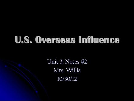 U.S. Overseas Influence Unit 3: Notes #2 Mrs. Willis 10/30/12.