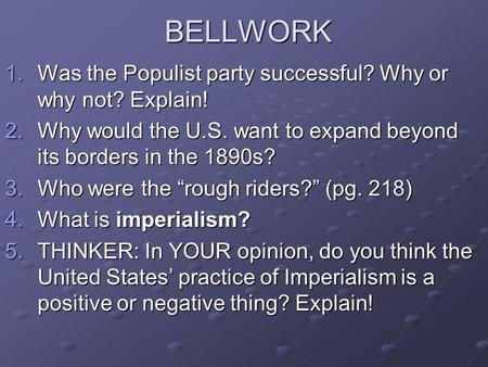 BELLWORK 1.Was the Populist party successful? Why or why not? Explain! 2.Why would the U.S. want to expand beyond its borders in the 1890s? 3.Who were.